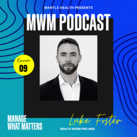Psychologist Luke Foster, Podcast for the Mantle Health series, Manage What Matters, discusses whats worrying men. Podcast for Mens Health Week